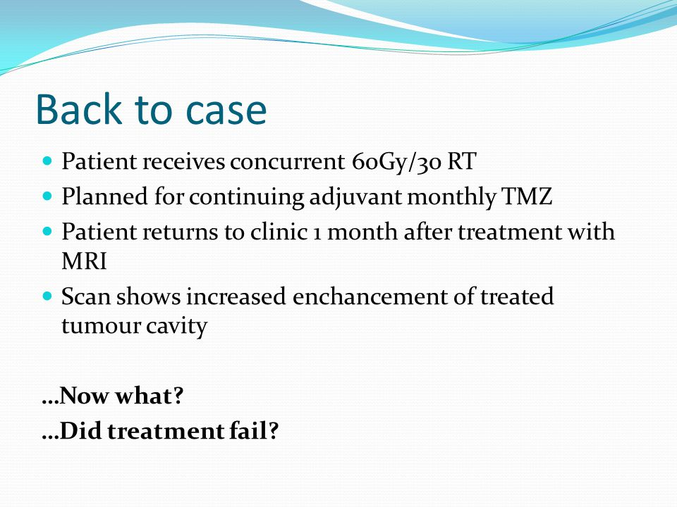 Back to case Patient receives concurrent 60Gy/30 RT Planned for continuing adjuvant monthly TMZ Patient returns to clinic 1 month after treatment with MRI Scan shows increased enchancement of treated tumour cavity …Now what.