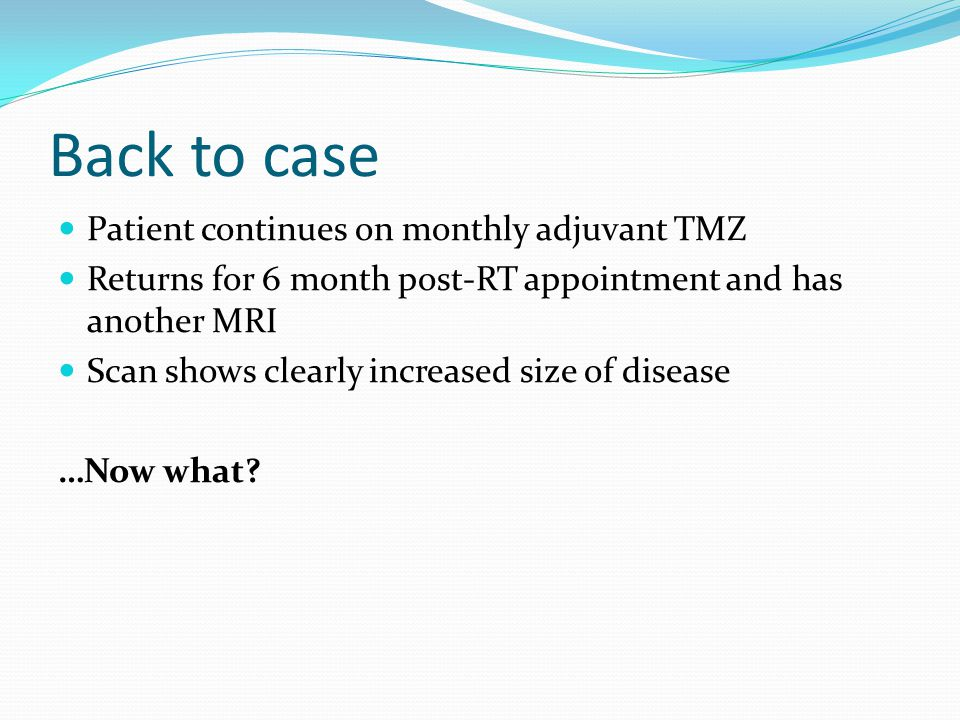 Back to case Patient continues on monthly adjuvant TMZ Returns for 6 month post-RT appointment and has another MRI Scan shows clearly increased size of disease …Now what?