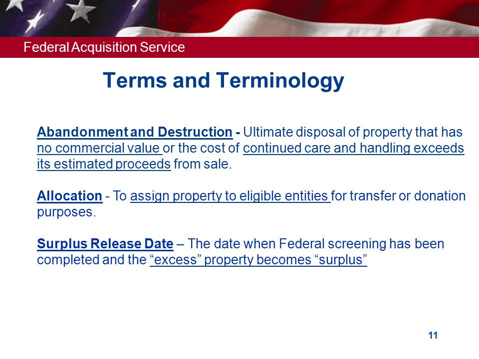 Federal Acquisition Service 11 Terms and Terminology Abandonment and Destruction - Ultimate disposal of property that has no commercial value or the cost of continued care and handling exceeds its estimated proceeds from sale.