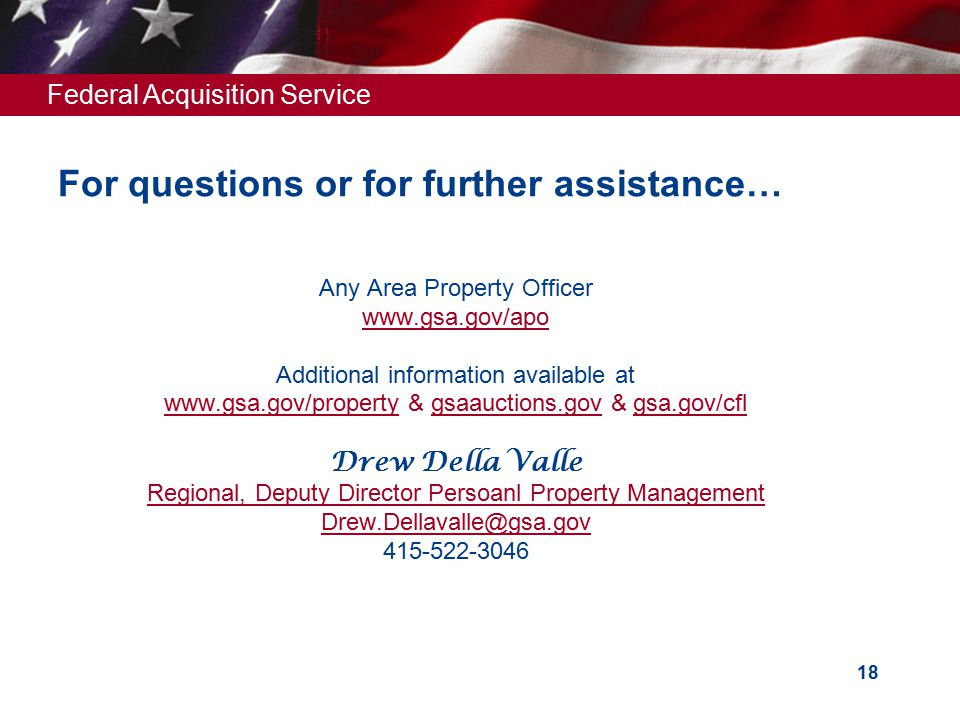 Federal Acquisition Service 18 For questions or for further assistance… Any Area Property Officer www.gsa.gov/apo Additional information available at www.gsa.gov/propertywww.gsa.gov/property & gsaauctions.gov & gsa.gov/cfl Drew Della Valle Regional, Deputy Director Persoanl Property Management Drew.Dellavalle@gsa.gov 415-522-3046