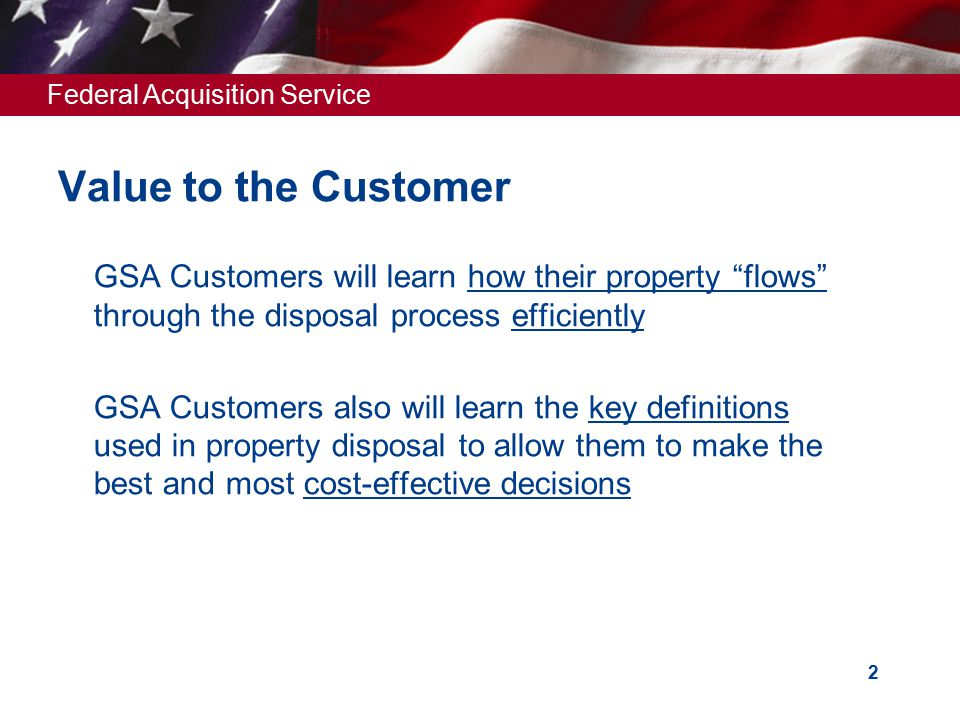 Federal Acquisition Service Value to the Customer  GSA Customers will learn how their property flows through the disposal process efficiently  GSA Customers also will learn the key definitions used in property disposal to allow them to make the best and most cost-effective decisions 2