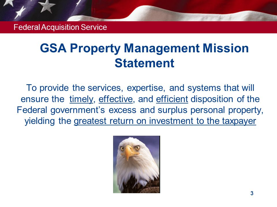 Federal Acquisition Service 3 GSA Property Management Mission Statement  To provide the services, expertise, and systems that will ensure the timely, effective, and efficient disposition of the Federal government's excess and surplus personal property, yielding the greatest return on investment to the taxpayer