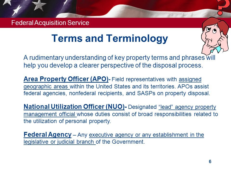 Federal Acquisition Service 6 Terms and Terminology A rudimentary understanding of key property terms and phrases will help you develop a clearer perspective of the disposal process.
