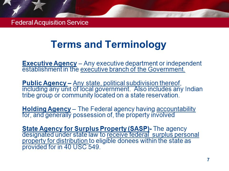 Federal Acquisition Service 7 Terms and Terminology  Executive Agency – Any executive department or independent establishment in the executive branch of the Government.