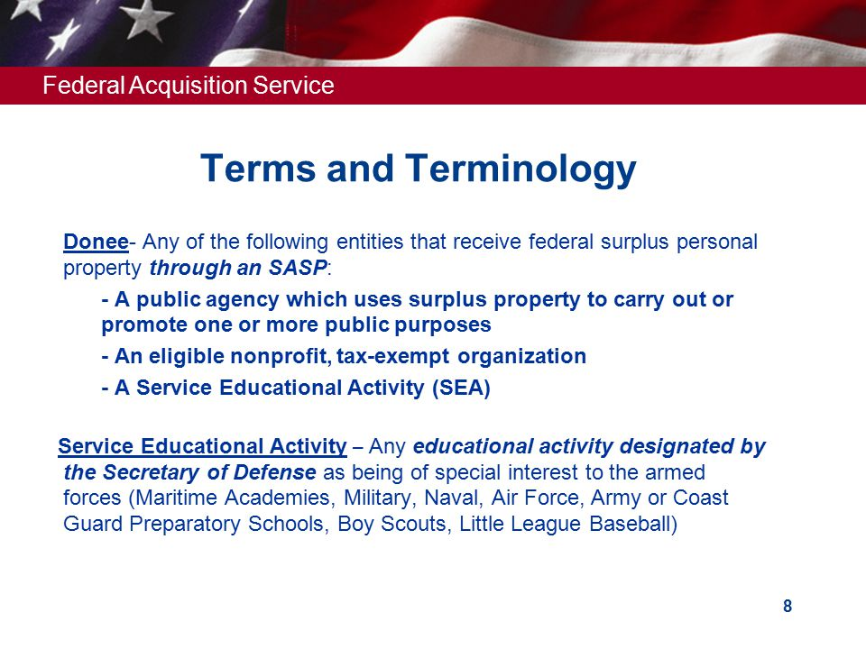 Federal Acquisition Service 8 Terms and Terminology  Donee- Any of the following entities that receive federal surplus personal property through an S