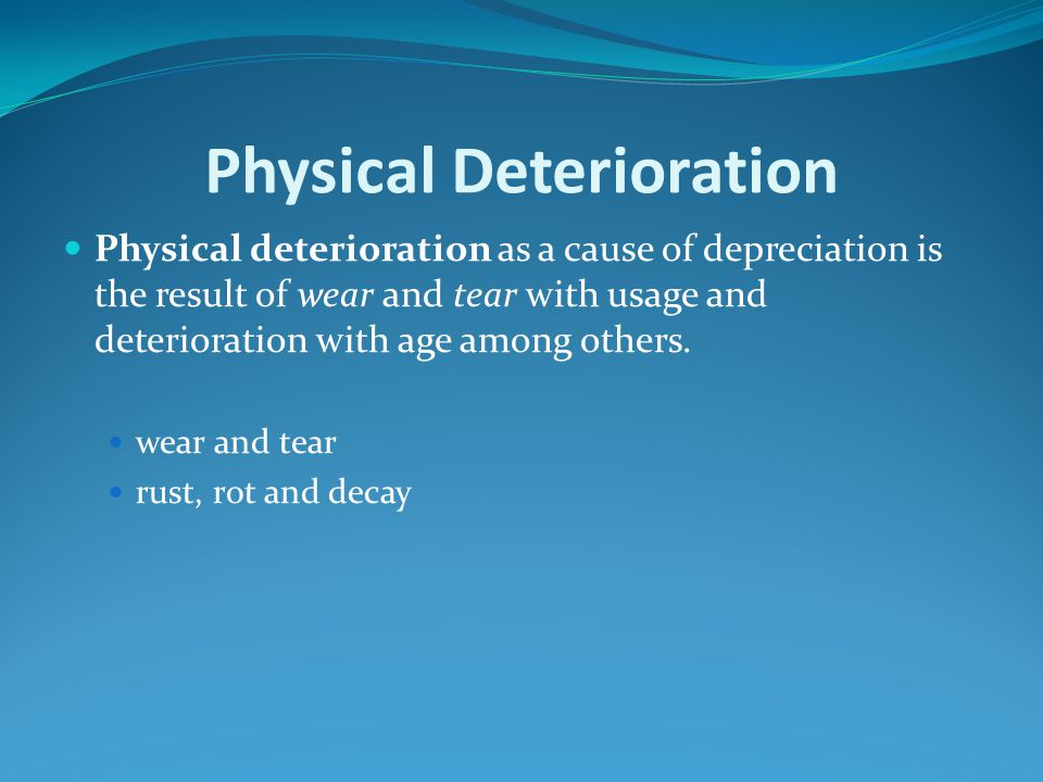 Physical Deterioration Physical deterioration as a cause of depreciation is the result of wear and tear with usage and deterioration with age among ot