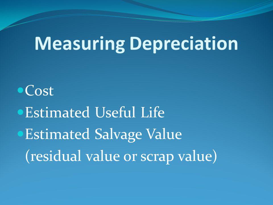 Measuring Depreciation Cost Estimated Useful Life Estimated Salvage Value (residual value or scrap value)
