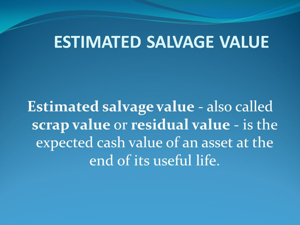 ESTIMATED SALVAGE VALUE Estimated salvage value - also called scrap value or residual value - is the expected cash value of an asset at the end of its