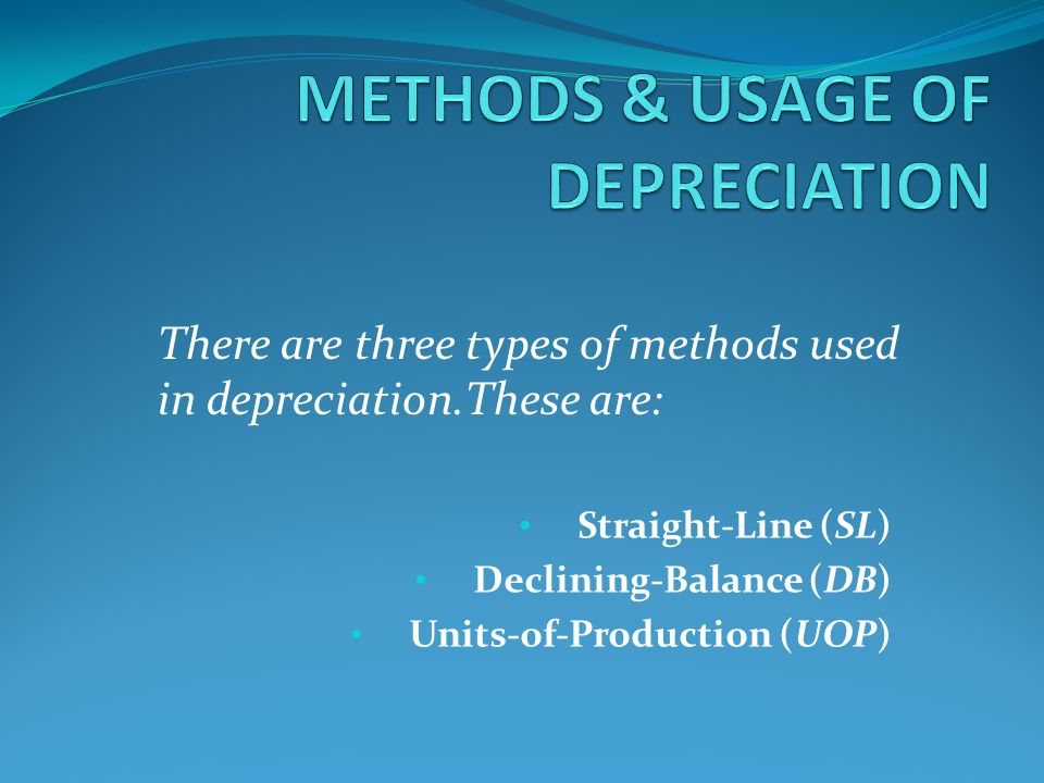 Straight-Line (SL) Declining-Balance (DB) Units-of-Production (UOP) There are three types of methods used in depreciation.These are: