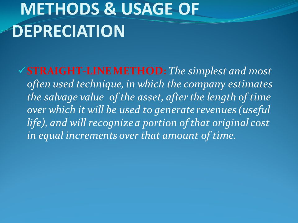 METHODS & USAGE OF DEPRECIATION STRAIGHT-LINE METHOD: The simplest and most often used technique, in which the company estimates the salvage value of