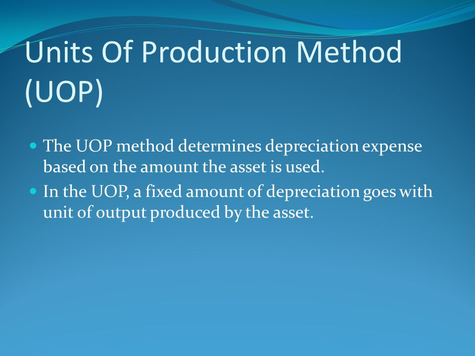 Units Of Production Method (UOP) The UOP method determines depreciation expense based on the amount the asset is used. In the UOP, a fixed amount of d
