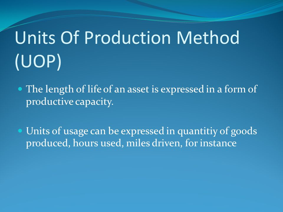 Units Of Production Method (UOP) The length of life of an asset is expressed in a form of productive capacity. Units of usage can be expressed in quan