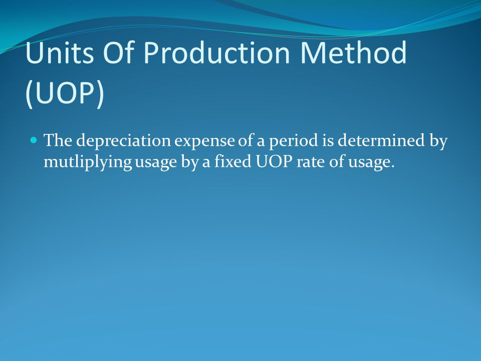 Units Of Production Method (UOP) The depreciation expense of a period is determined by mutliplying usage by a fixed UOP rate of usage.