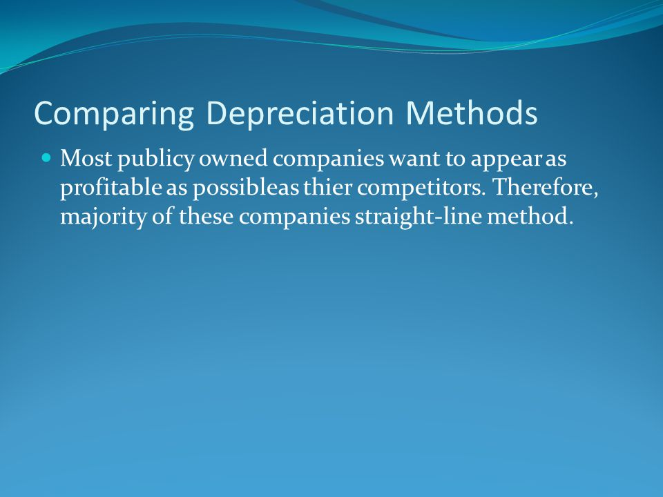 Comparing Depreciation Methods Most publicy owned companies want to appear as profitable as possibleas thier competitors. Therefore, majority of these