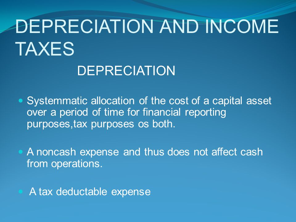 DEPRECIATION AND INCOME TAXES DEPRECIATION Systemmatic allocation of the cost of a capital asset over a period of time for financial reporting purpose