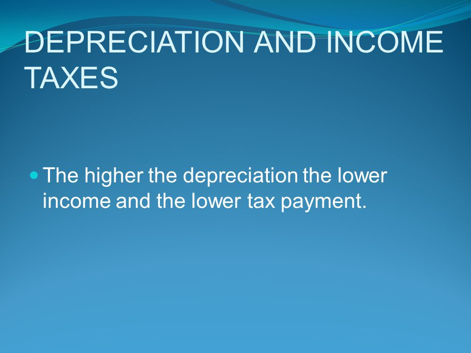 DEPRECIATION AND INCOME TAXES The higher the depreciation the lower income and the lower tax payment.