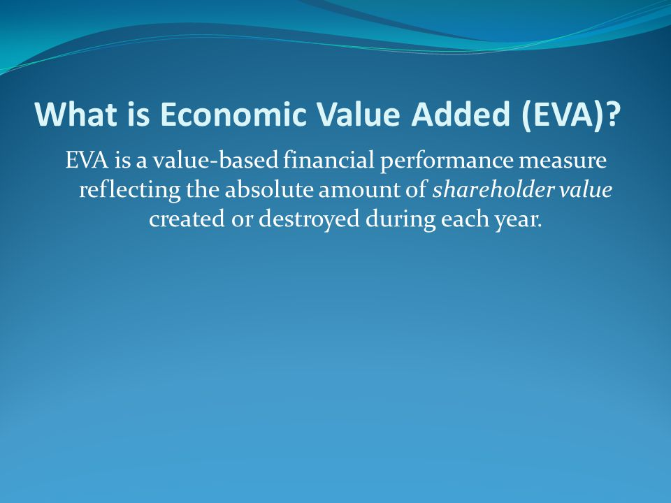What is Economic Value Added (EVA)? EVA is a value-based financial performance measure reflecting the absolute amount of shareholder value created or