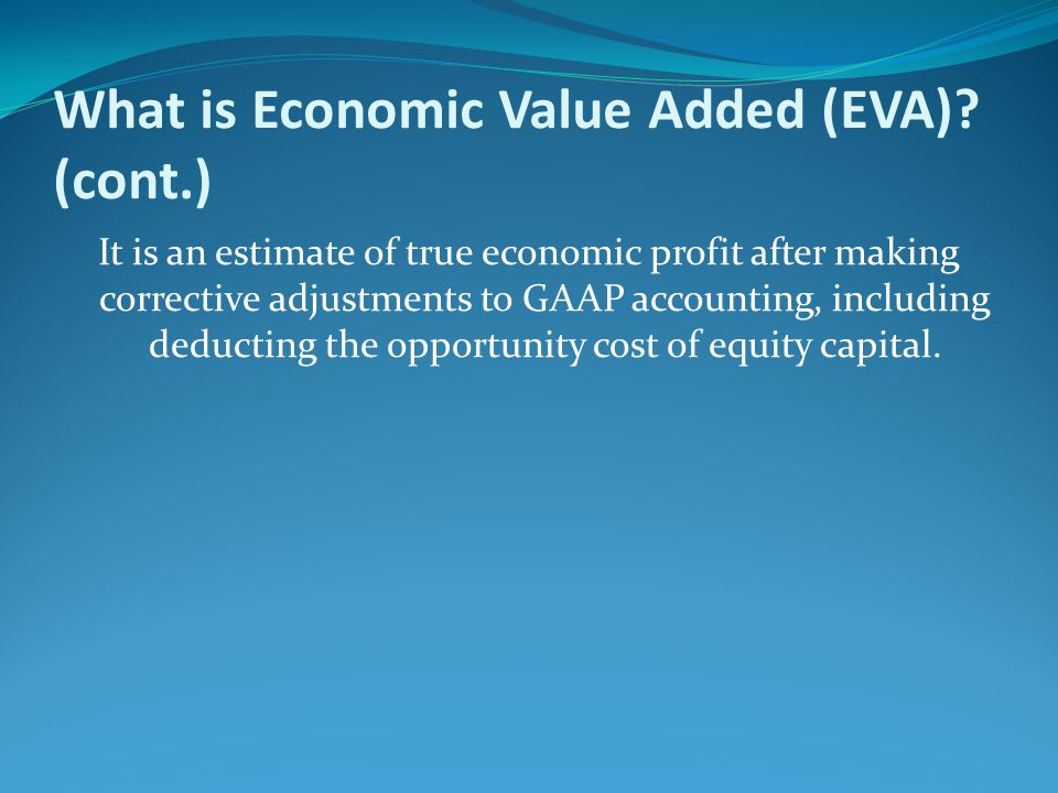 What is Economic Value Added (EVA)? (cont.) It is an estimate of true economic profit after making corrective adjustments to GAAP accounting, includin