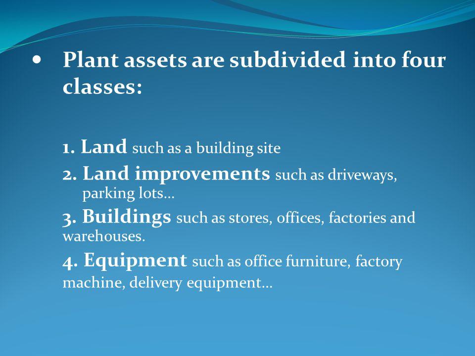 Depreciation applies to three classes of plant assets: Land improvements, Buildings, Depreciable Equipment Assets Land is not a depreciable asset.