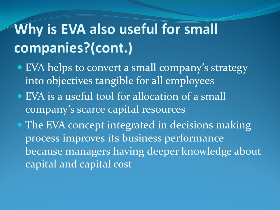 EVA helps to convert a small company's strategy into objectives tangible for all employees EVA is a useful tool for allocation of a small company's sc