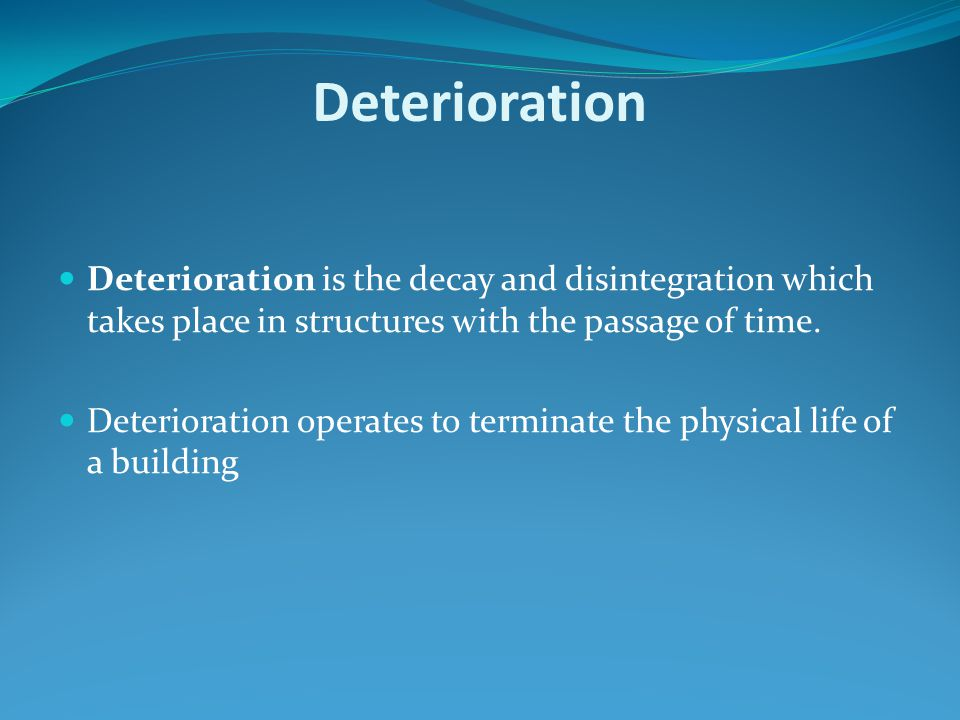 Deterioration Deterioration is the decay and disintegration which takes place in structures with the passage of time. Deterioration operates to termin