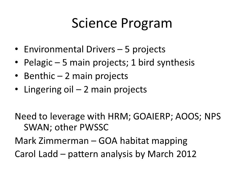 Science Program Environmental Drivers – 5 projects Pelagic – 5 main projects; 1 bird synthesis Benthic – 2 main projects Lingering oil – 2 main projects Need to leverage with HRM; GOAIERP; AOOS; NPS SWAN; other PWSSC Mark Zimmerman – GOA habitat mapping Carol Ladd – pattern analysis by March 2012