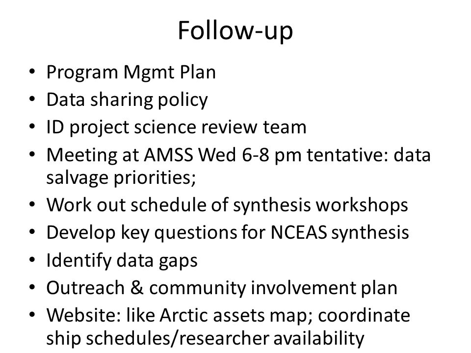 Follow-up Program Mgmt Plan Data sharing policy ID project science review team Meeting at AMSS Wed 6-8 pm tentative: data salvage priorities; Work out schedule of synthesis workshops Develop key questions for NCEAS synthesis Identify data gaps Outreach & community involvement plan Website: like Arctic assets map; coordinate ship schedules/researcher availability