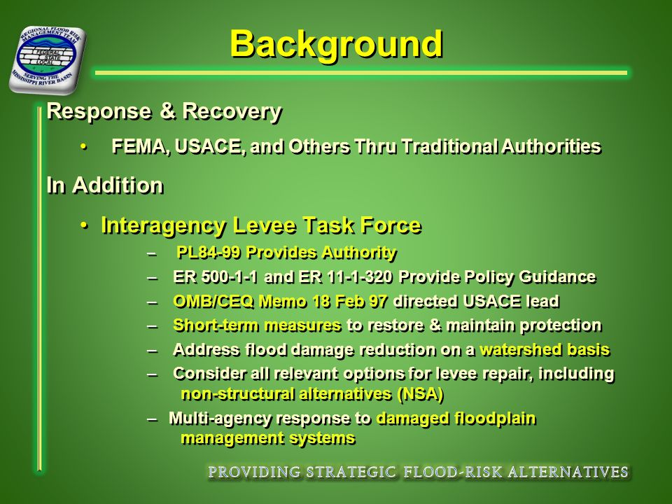 Background Response & Recovery FEMA, USACE, and Others Thru Traditional Authorities In Addition Interagency Levee Task Force – PL84-99 Provides Authority – ER 500-1-1 and ER 11-1-320 Provide Policy Guidance – OMB/CEQ Memo 18 Feb 97 directed USACE lead – Short-term measures to restore & maintain protection – Address flood damage reduction on a watershed basis – Consider all relevant options for levee repair, including non-structural alternatives (NSA) – Multi-agency response to damaged floodplain management systems