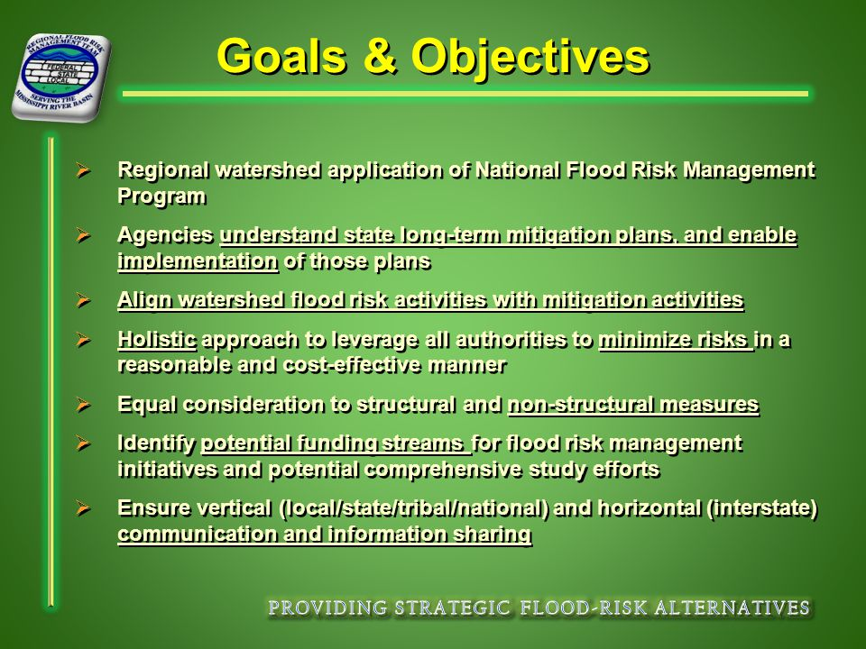 Goals & Objectives   Regional watershed application of National Flood Risk Management Program   Agencies understand state long-term mitigation plans, and enable implementation of those plans   Align watershed flood risk activities with mitigation activities   Holistic approach to leverage all authorities to minimize risks in a reasonable and cost-effective manner   Equal consideration to structural and non-structural measures   Identify potential funding streams for flood risk management initiatives and potential comprehensive study efforts   Ensure vertical (local/state/tribal/national) and horizontal (interstate) communication and information sharing