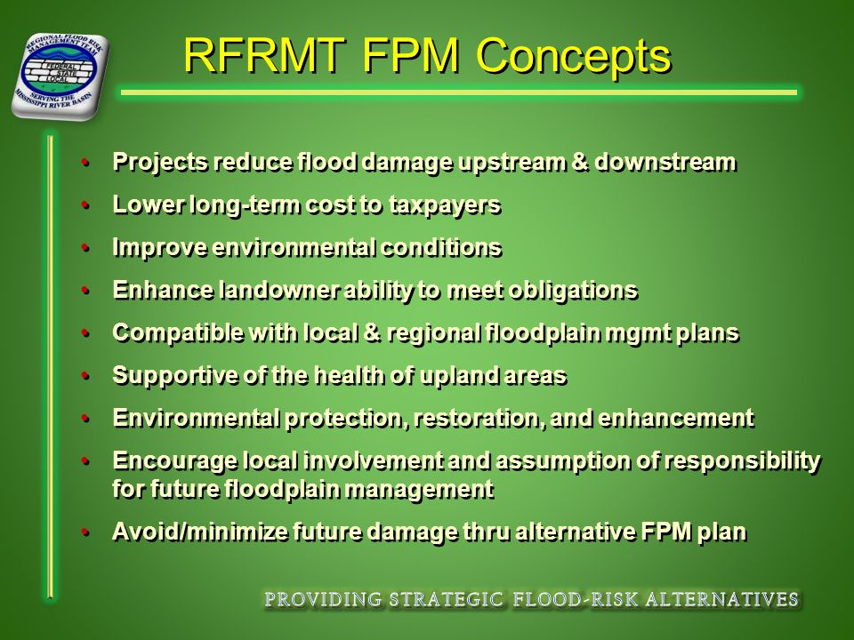 RFRMT FPM Concepts Projects reduce flood damage upstream & downstream Lower long-term cost to taxpayers Improve environmental conditions Enhance landowner ability to meet obligations Compatible with local & regional floodplain mgmt plans Supportive of the health of upland areas Environmental protection, restoration, and enhancement Encourage local involvement and assumption of responsibility for future floodplain management Avoid/minimize future damage thru alternative FPM plan