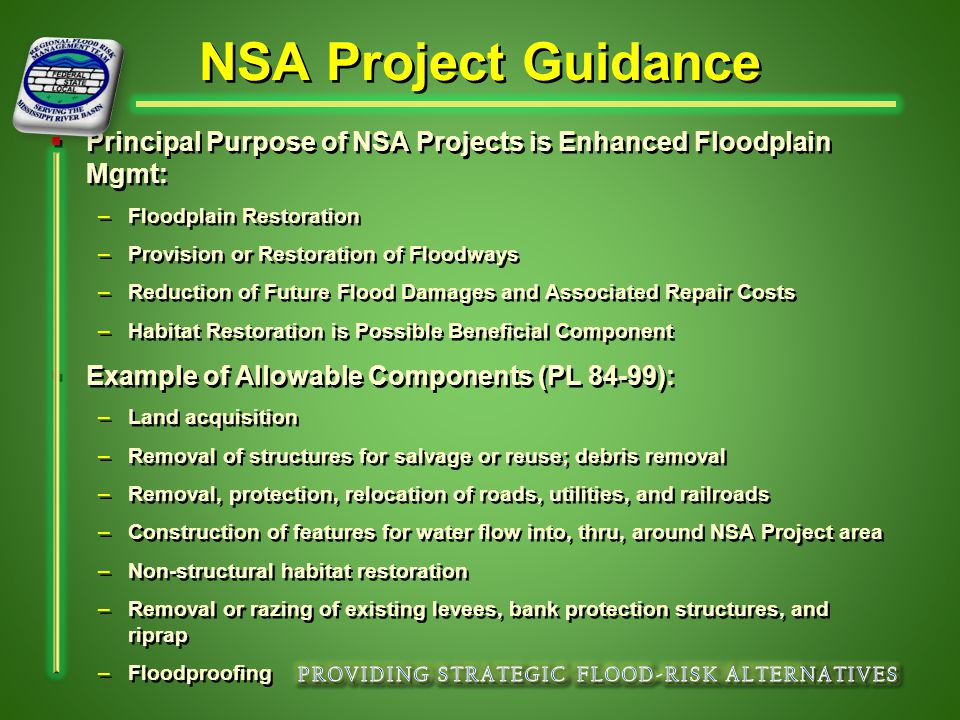 NSA Project Guidance   Principal Purpose of NSA Projects is Enhanced Floodplain Mgmt: –Floodplain Restoration –Provision or Restoration of Floodways –Reduction of Future Flood Damages and Associated Repair Costs –Habitat Restoration is Possible Beneficial Component   Example of Allowable Components (PL 84-99): –Land acquisition –Removal of structures for salvage or reuse; debris removal –Removal, protection, relocation of roads, utilities, and railroads –Construction of features for water flow into, thru, around NSA Project area –Non-structural habitat restoration –Removal or razing of existing levees, bank protection structures, and riprap –Floodproofing