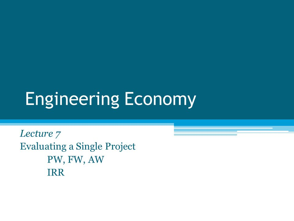 Engineering Economy Lecture 7 Evaluating a Single Project PW, FW, AW IRR