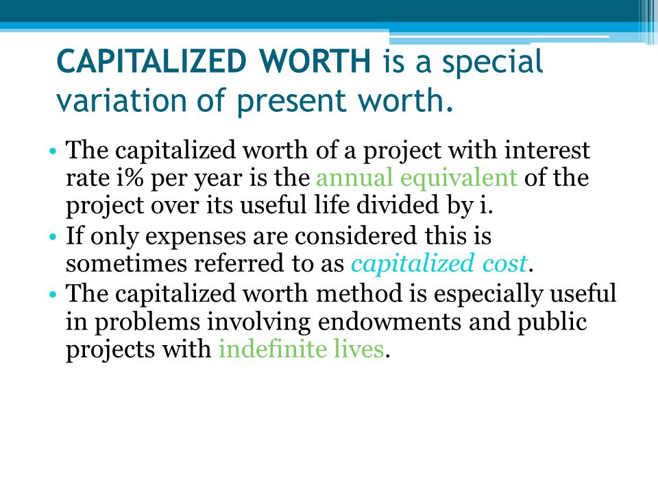 CAPITALIZED WORTH is a special variation of present worth. The capitalized worth of a project with interest rate i% per year is the annual equivalent