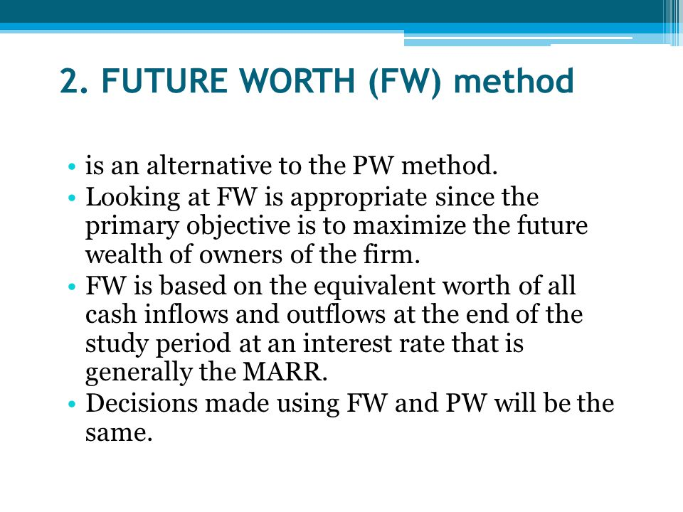 2. FUTURE WORTH (FW) method is an alternative to the PW method. Looking at FW is appropriate since the primary objective is to maximize the future wea