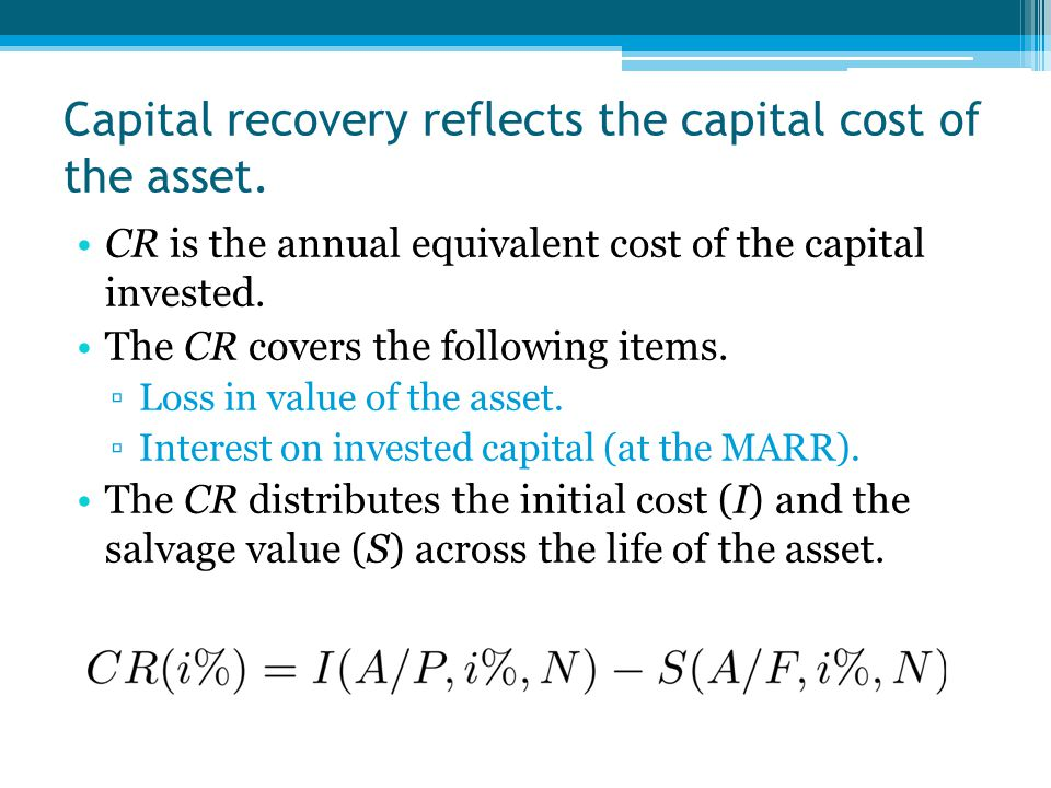 Capital recovery reflects the capital cost of the asset. CR is the annual equivalent cost of the capital invested. The CR covers the following items.