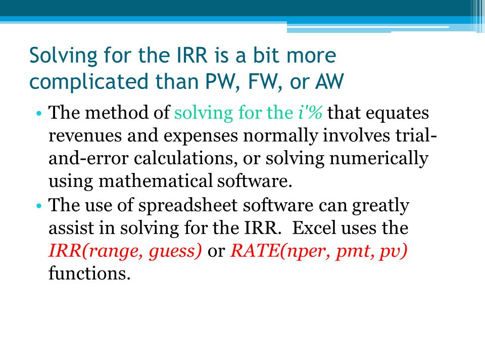Solving for the IRR is a bit more complicated than PW, FW, or AW The method of solving for the i'% that equates revenues and expenses normally involve