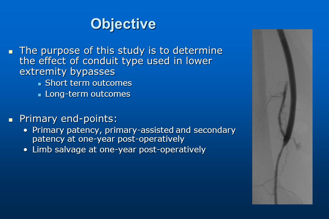 Objective The purpose of this study is to determine the effect of conduit type used in lower extremity bypasses The purpose of this study is to determine the effect of conduit type used in lower extremity bypasses Short term outcomes Short term outcomes Long-term outcomes Long-term outcomes Primary end-points: Primary end-points: Primary patency, primary-assisted and secondary patency at one-year post-operativelyPrimary patency, primary-assisted and secondary patency at one-year post-operatively Limb salvage at one-year post-operativelyLimb salvage at one-year post-operatively