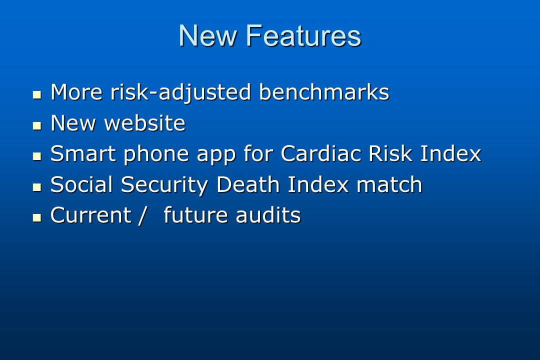 New Features More risk-adjusted benchmarks More risk-adjusted benchmarks New website New website Smart phone app for Cardiac Risk Index Smart phone app for Cardiac Risk Index Social Security Death Index match Social Security Death Index match Current / future audits Current / future audits