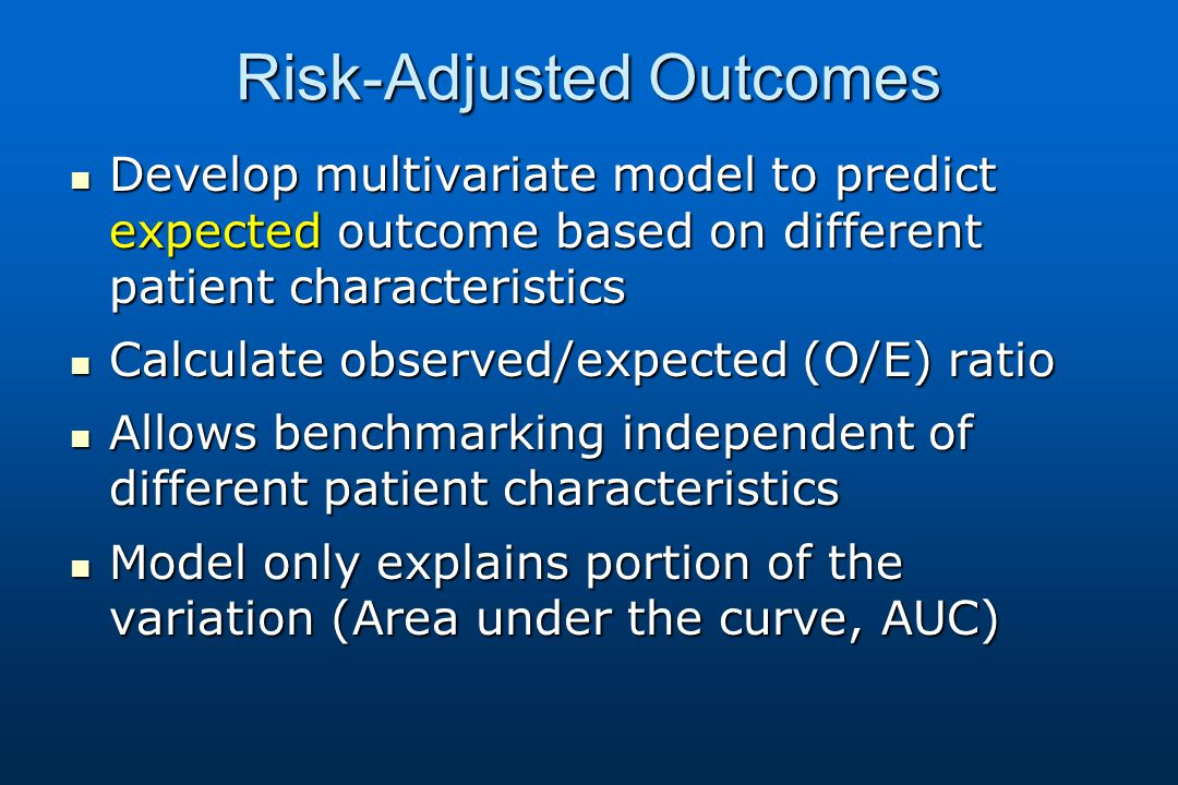 Risk-Adjusted Outcomes Develop multivariate model to predict expected outcome based on different patient characteristics Develop multivariate model to predict expected outcome based on different patient characteristics Calculate observed/expected (O/E) ratio Calculate observed/expected (O/E) ratio Allows benchmarking independent of different patient characteristics Allows benchmarking independent of different patient characteristics Model only explains portion of the variation (Area under the curve, AUC) Model only explains portion of the variation (Area under the curve, AUC)