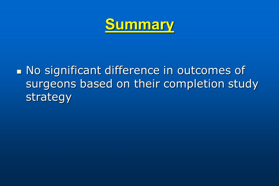 Summary No significant difference in outcomes of surgeons based on their completion study strategy No significant difference in outcomes of surgeons based on their completion study strategy