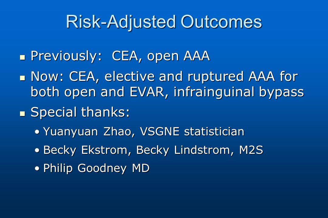 Risk-Adjusted Outcomes Previously: CEA, open AAA Previously: CEA, open AAA Now: CEA, elective and ruptured AAA for both open and EVAR, infrainguinal bypass Now: CEA, elective and ruptured AAA for both open and EVAR, infrainguinal bypass Special thanks: Special thanks: Yuanyuan Zhao, VSGNE statisticianYuanyuan Zhao, VSGNE statistician Becky Ekstrom, Becky Lindstrom, M2SBecky Ekstrom, Becky Lindstrom, M2S Philip Goodney MDPhilip Goodney MD