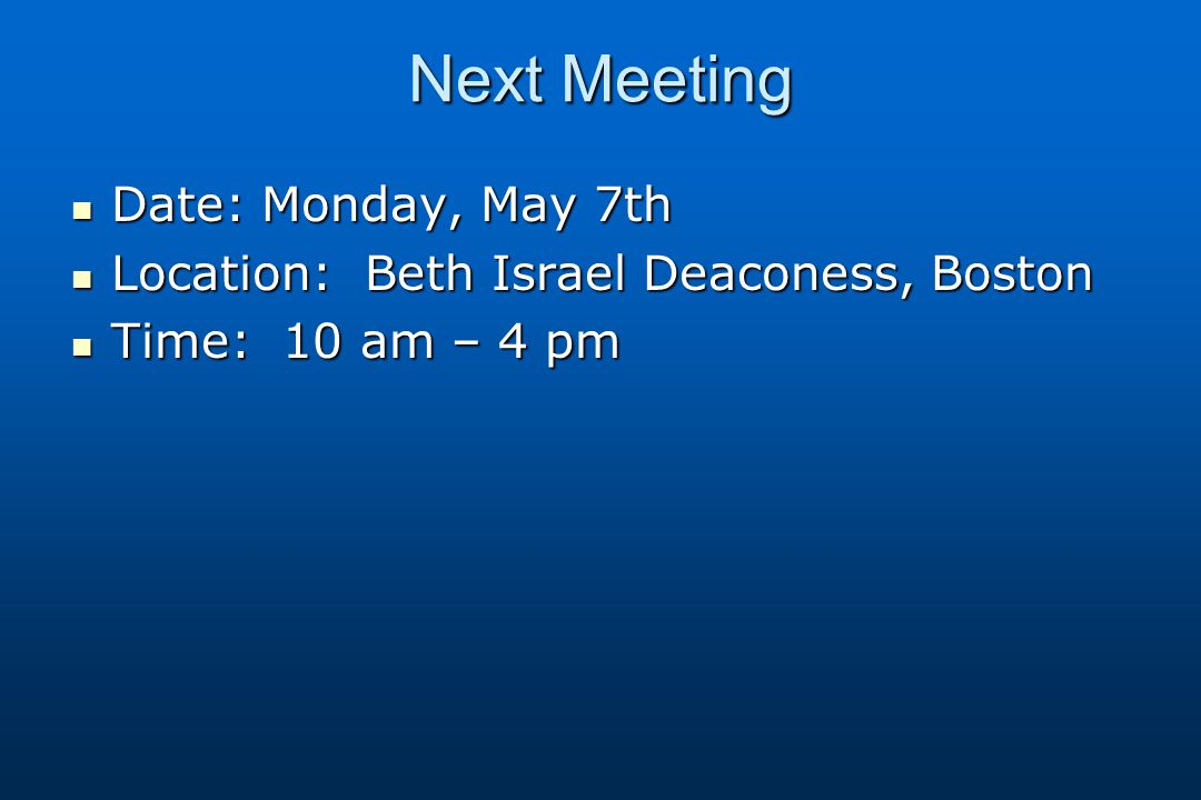 Next Meeting Date: Monday, May 7th Date: Monday, May 7th Location: Beth Israel Deaconess, Boston Location: Beth Israel Deaconess, Boston Time: 10 am – 4 pm Time: 10 am – 4 pm