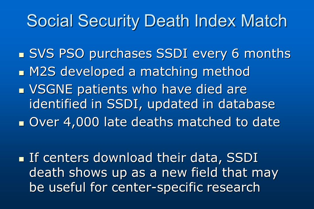 Social Security Death Index Match SVS PSO purchases SSDI every 6 months SVS PSO purchases SSDI every 6 months M2S developed a matching method M2S developed a matching method VSGNE patients who have died are identified in SSDI, updated in database VSGNE patients who have died are identified in SSDI, updated in database Over 4,000 late deaths matched to date Over 4,000 late deaths matched to date If centers download their data, SSDI death shows up as a new field that may be useful for center-specific research If centers download their data, SSDI death shows up as a new field that may be useful for center-specific research