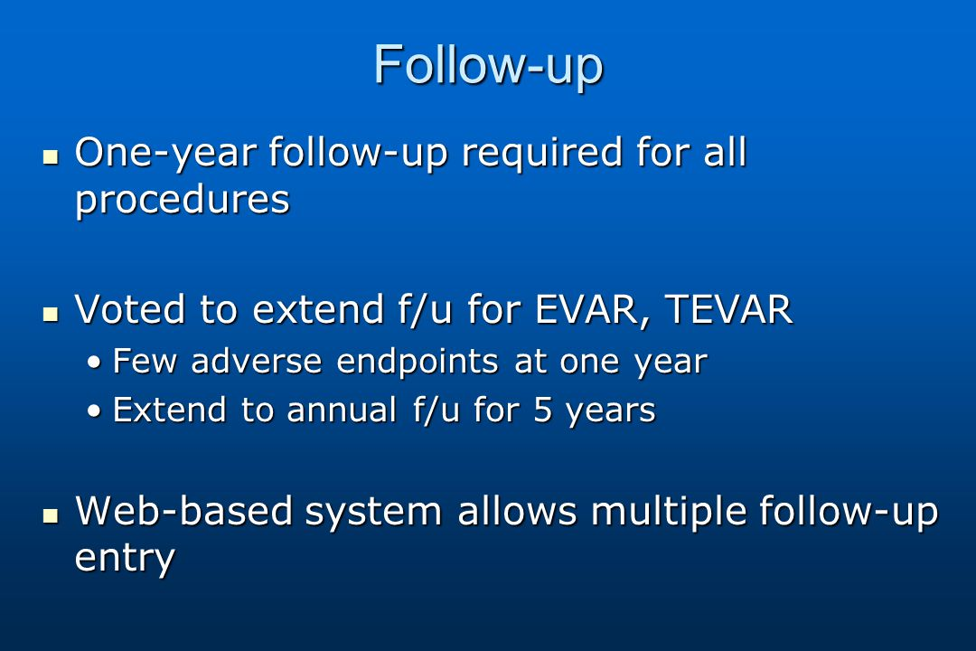 Follow-up One-year follow-up required for all procedures One-year follow-up required for all procedures Voted to extend f/u for EVAR, TEVAR Voted to extend f/u for EVAR, TEVAR Few adverse endpoints at one yearFew adverse endpoints at one year Extend to annual f/u for 5 yearsExtend to annual f/u for 5 years Web-based system allows multiple follow-up entry Web-based system allows multiple follow-up entry