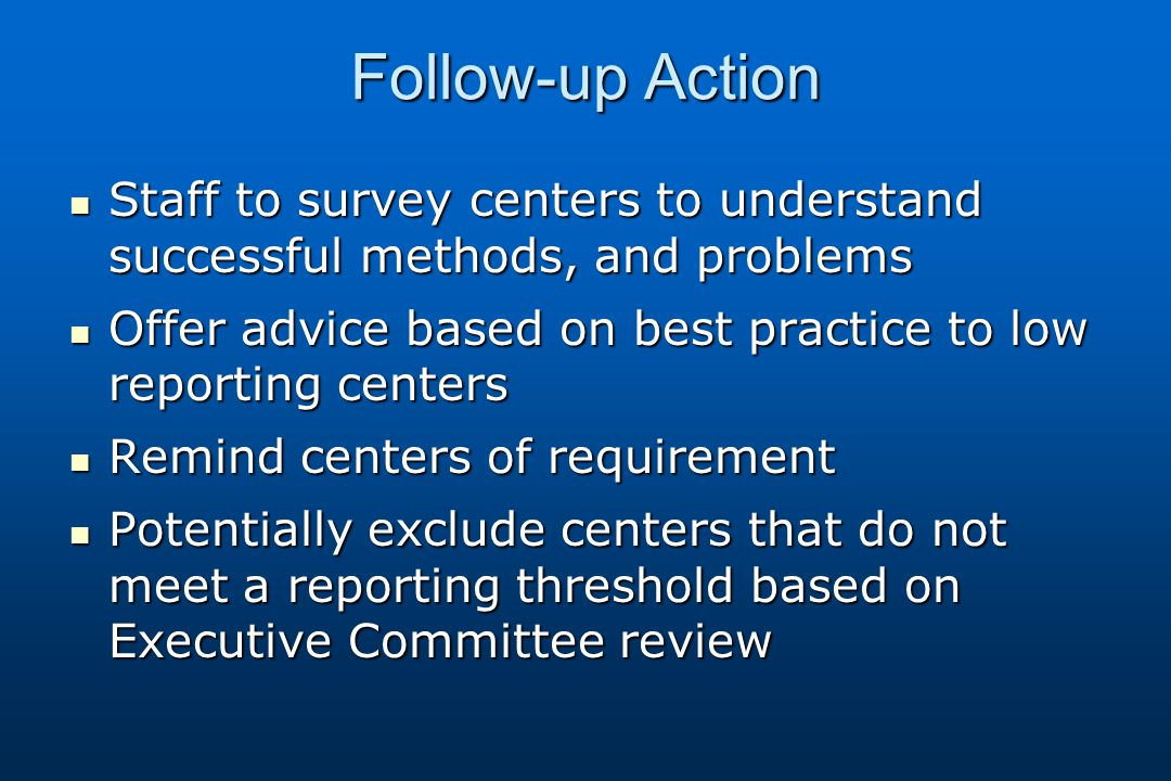 Follow-up Action Staff to survey centers to understand successful methods, and problems Staff to survey centers to understand successful methods, and problems Offer advice based on best practice to low reporting centers Offer advice based on best practice to low reporting centers Remind centers of requirement Remind centers of requirement Potentially exclude centers that do not meet a reporting threshold based on Executive Committee review Potentially exclude centers that do not meet a reporting threshold based on Executive Committee review