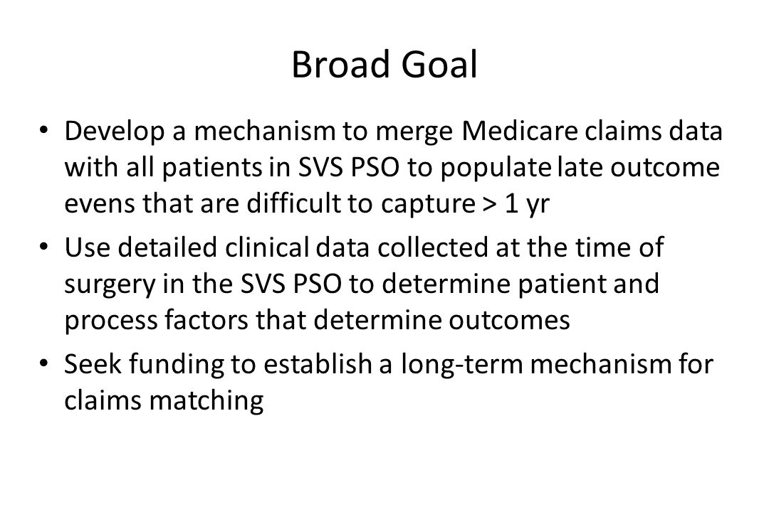 Broad Goal Develop a mechanism to merge Medicare claims data with all patients in SVS PSO to populate late outcome evens that are difficult to capture > 1 yr Use detailed clinical data collected at the time of surgery in the SVS PSO to determine patient and process factors that determine outcomes Seek funding to establish a long-term mechanism for claims matching