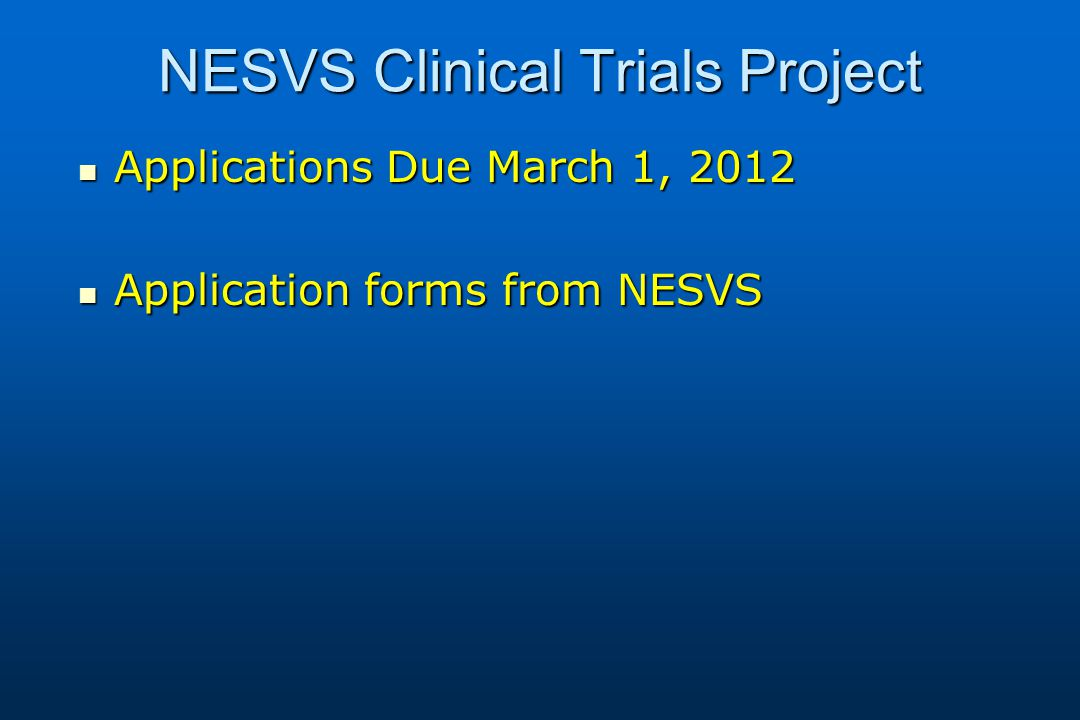 NESVS Clinical Trials Project Applications Due March 1, 2012 Applications Due March 1, 2012 Application forms from NESVS Application forms from NESVS