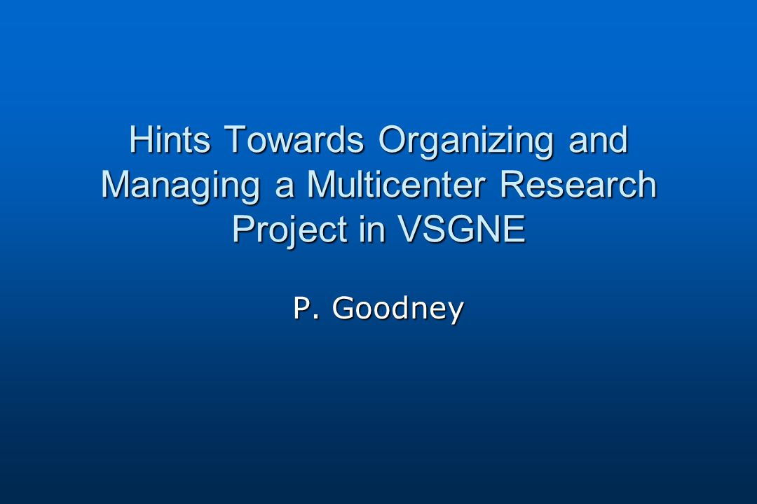 Hints Towards Organizing and Managing a Multicenter Research Project in VSGNE P. Goodney
