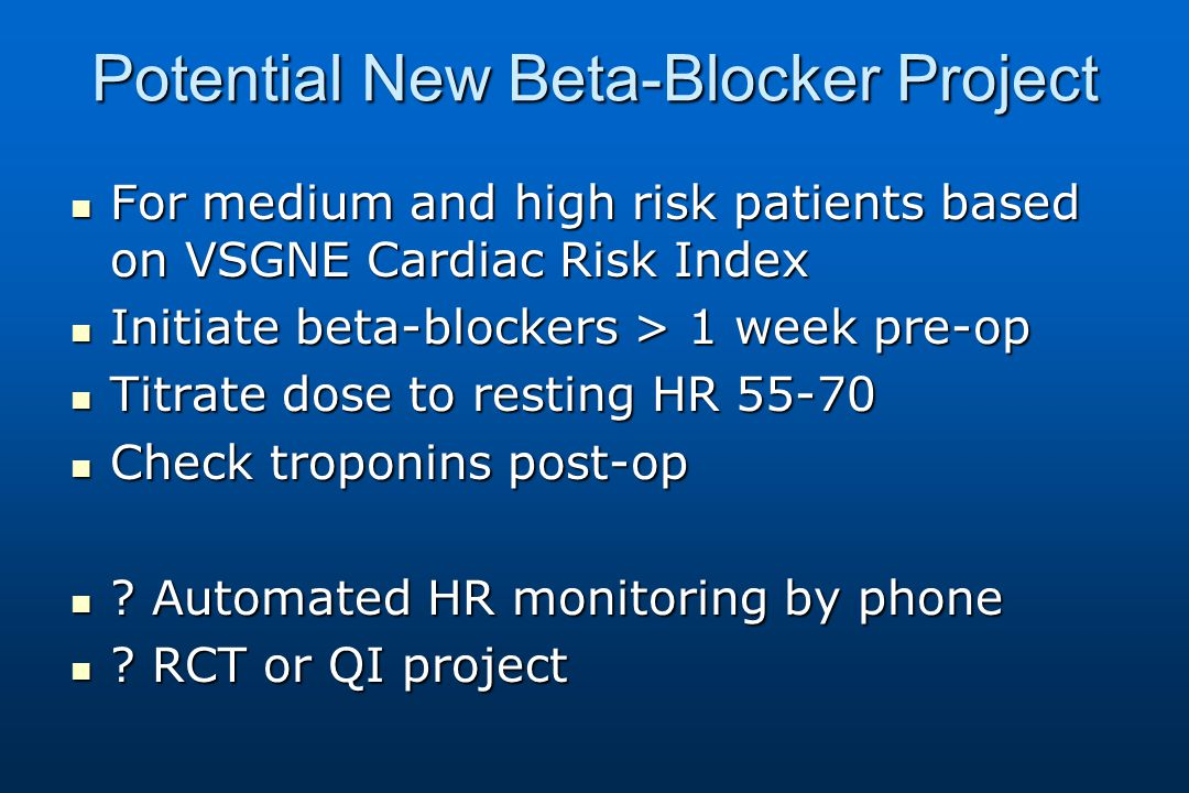 Potential New Beta-Blocker Project For medium and high risk patients based on VSGNE Cardiac Risk Index For medium and high risk patients based on VSGNE Cardiac Risk Index Initiate beta-blockers > 1 week pre-op Initiate beta-blockers > 1 week pre-op Titrate dose to resting HR 55-70 Titrate dose to resting HR 55-70 Check troponins post-op Check troponins post-op .