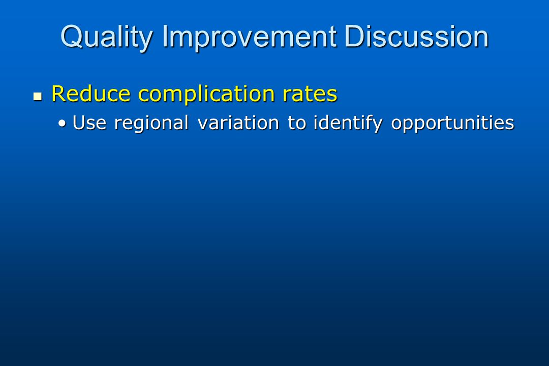 Quality Improvement Discussion Reduce complication rates Reduce complication rates Use regional variation to identify opportunitiesUse regional variation to identify opportunities